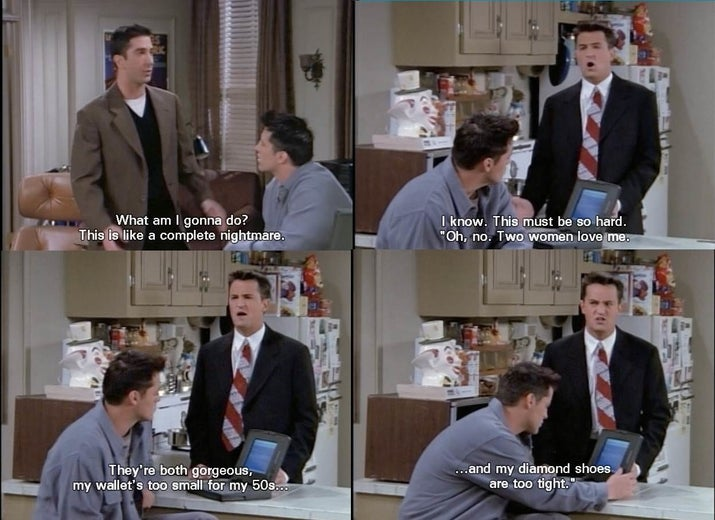 Ross: What am I gonna do? This is a complete nightmare.Chandler: I know. This must be so hard. 'Oh, no. Two women love me. They're both gorgeous, my wallet's too small for my 50s, and my diamond shoes are too tight.'Suggested by katm45798db18