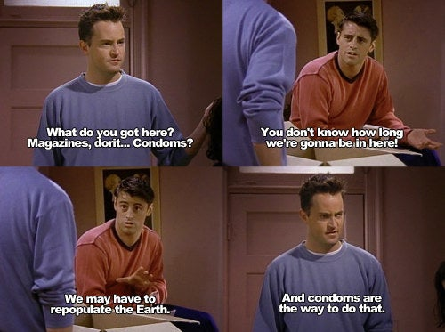 Chandler: What do you got here? Magazines, Dorit... condoms?Joey: You don't know how long we're gonna be in here! We may have to re-populate the earth.Chandler: And condoms are the way to do that.Suggested by katelynmiller06