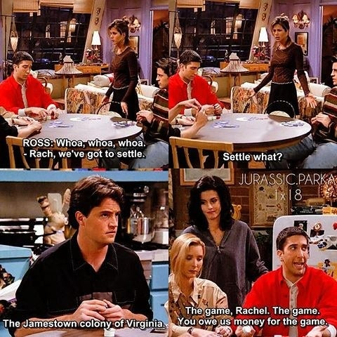 Ross: Whoa, whoa, whoa. Rach, we've got to settle.Rachel: Settle what?Chandler: The Jamestown colony of Virginia.Ross: The game, Rachel. The game. You owe us money for the game.Suggested by Laura Hudson, Facebook