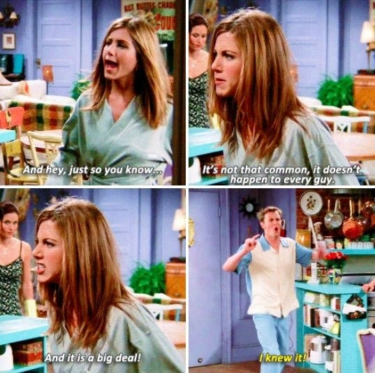 Rachel: And, hey, just so you know, it's not that common, it doesn't happen to every guy, and it is a big deal!Chandler: I knew it!Suggested by M.J. Cormier, Facebook