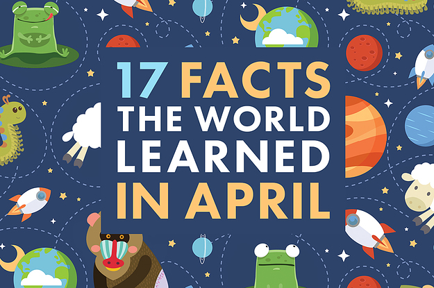 17 Facts The World Learned In April