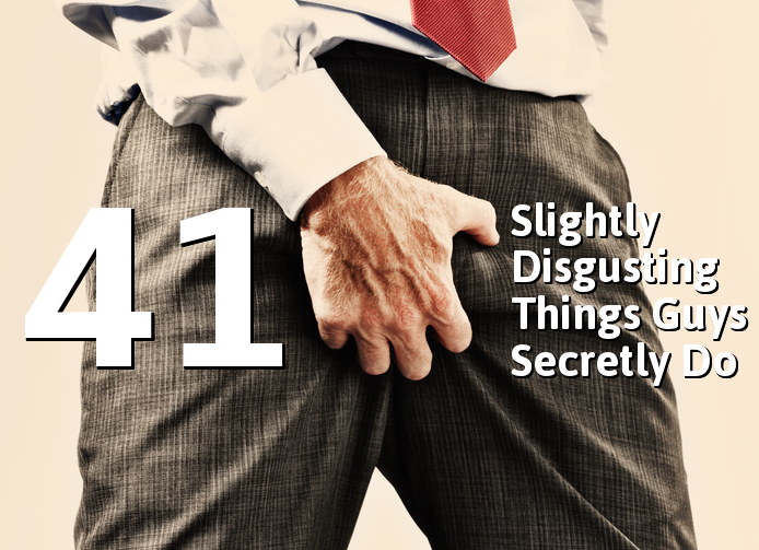41 Things Guys Secretly Do That They Dont Want You To Know About
