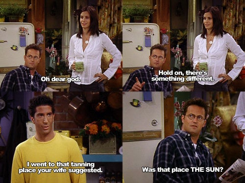 Monica: Oh dear god.Chandler: Hold on, there's something different.Ross: I went to that tanning place your wife suggested.Chandler: Was that place the sun?Suggested by mandelam