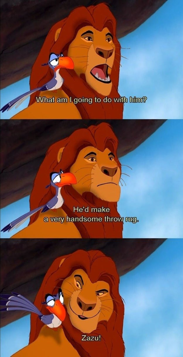 "Remember early on in the film when Mufasa asks Zazu ""What am I going to do with [Scar]?"" and Zazu replies with the perfectly snarky, ""He'd make a very handsome throw rug.""?"