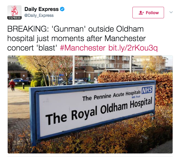 The Daily Express and Daily Star ran articles claiming a gunman had been spotted outside the Royal Oldham Hospital, which is situated on the edge of Greater Manchester –8 miles away from Manchester Arena, where the terror attack took place.Despite their headlines, which were quickly shared on social media, the stories were all seemingly sourced back to one incredibly viral Facebook post claiming a man was outside the hospital with a gun.