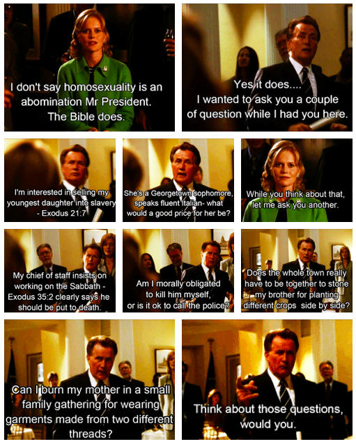 Dr. Jenna Jacobs: I don't say homosexuality is an abomination, Mr. President. The Bible does.President Bartlet: Yes, it does. Leviticus.Dr. Jenna Jacobs: 18:22.President Bartlet: Chapter and verse. I wanted to ask you a couple of questions while I had you here. I'm interested in selling my youngest daughter into slavery as sanctioned in Exodus 21:7. She's a Georgetown sophomore, speaks fluent Italian, always cleared the table when it was her turn. What would a good price for her be? While thinking about that, can I ask another? My Chief of Staff Leo McGarry insists on working on the Sabbath. Exodus 35:2 clearly says he should be put to death. Am I morally obligated to kill him myself, or is it okay to call the police? Here's one that's really important 'cause we've got a lot of sports fans in this town: Touching the skin of a dead pig makes one unclean. Leviticus 11:7. If they promise to wear gloves, can the Washington Redskins still play football? Can Notre Dame? Can West Point? Does the whole town really have to be together to stone my brother John for planting different crops side by side? Can I burn my mother in a small family gathering for wearing garments made from two different threads? Think about those questions, would you? One last thing: While you may be mistaking this for your monthly meeting of the Ignorant Tight-Ass Club, in this building, when the President stands, nobody sits.Season 2, Episode 3