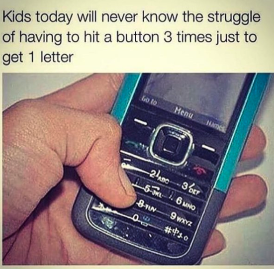 "A meme that says ""Kids today will never know the struggle of having to hit a button 3 times just to get 1 letter"" with a photo of a hand holding an old cell phone"