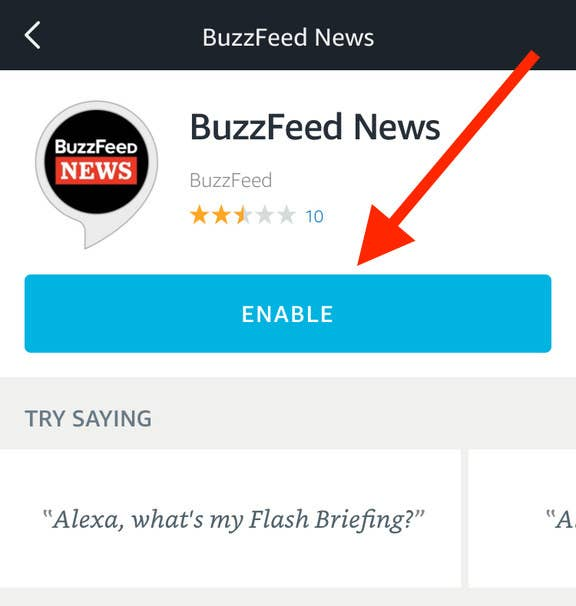 """Turn on our flash briefing in your Alexa app.1. Open your Amazon Alexa app.2. Search """"BuzzFeed News.""""3. Click """"enable."""""""