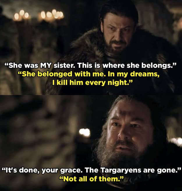 """We immediately get a sense of Ned's protectiveness of Lyanna, and also Robert's obsessive hatred of the Targaryens. It's an early hint as to why Ned would need to hide the truth from him. Robert killed Rhaegar years earlier, but he still dreams of doing it over and over again. Ned is dismissive of Robert's anger, no doubt mindful of the nearby Jon. Robert's ominous """"not all of them"""" is a direct reference to Daenerys, but also foreshadows the big R+L=J reveal."""