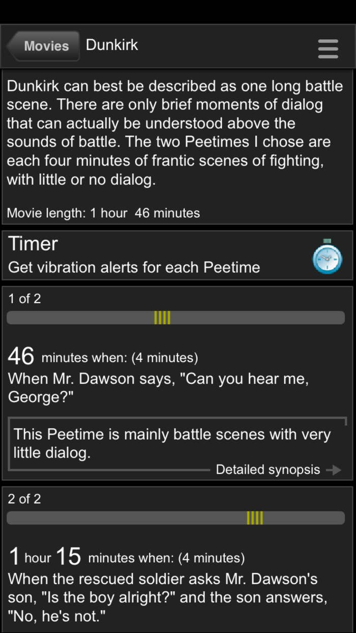 The pee times are usually during low-action scenes that are three to five minutes long. All you have to do is hit the clock button at the top right to set the timer once the movie begins. The app will vibrate when you're in the clear to go pee!It's recommended you put your phone on airplane mode (it should be on silent anyway during a movie 👀 ) so you don't get any texts and mistake their vibrations for pee alerts.
