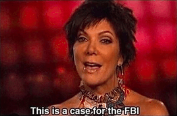 """But something that happened today has me straight-up feeling like Kris Jenner that time she said, """"This is a case for the FBI."""" Yeah, like this:"""