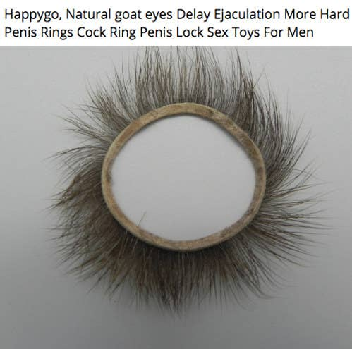 "Cock rings were commonly used in Jin- and Song-era China (around 1200) and were made from the eyelids of goats. The goats' eyelashes were usually left on to add an extra bit of stimulation for the humans involved. Argh. What's even stranger is that you can still buy ""natural goat eye cock rings"" online today. Nope."
