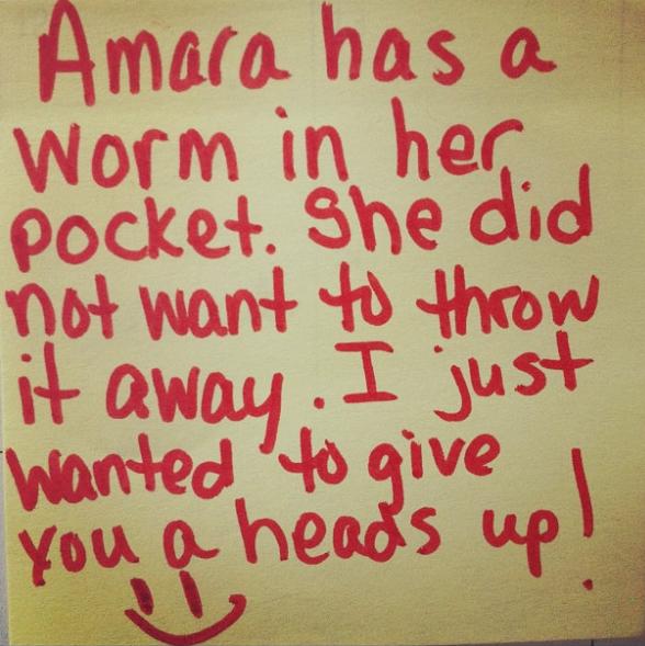 """Amara has a worm in her pocket. She did not want to throw it away. I just wanted to give you a heads up."""