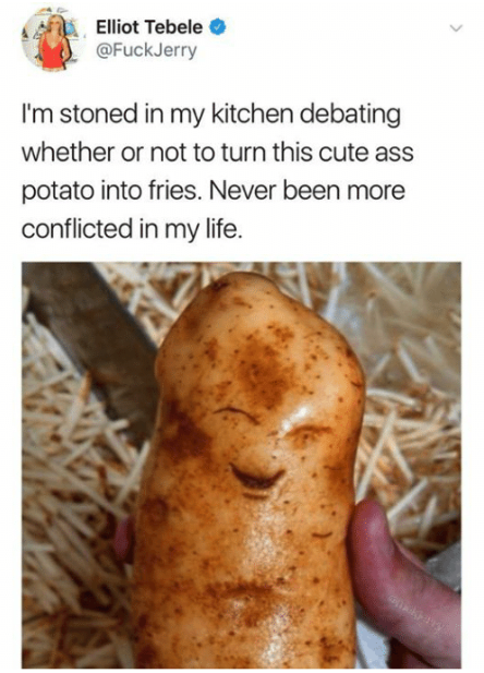 And start having existential crises over potatoes: