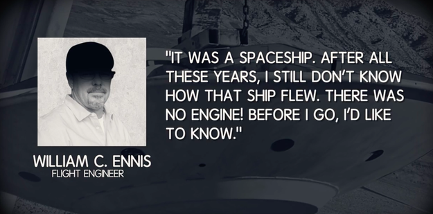 In 2008, a flight engineer named William Ennis, who was stationed in one of the Roswell debris receiving hangars, flat out said it was a spaceship that crashed.