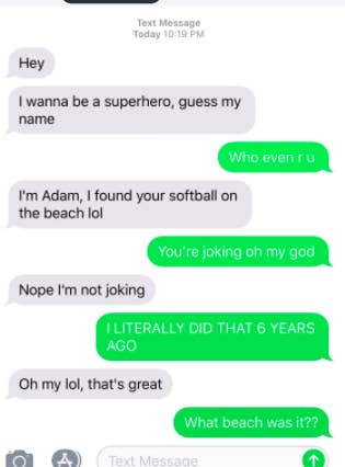 """""""Right when I got the superhero text I thought 'what the heck, who is this' so I asked,"""" she said, """"And when they mentioned the softball I knew right away what they were talking about.""""The person initially joked with her that their name was """"Adam,"""" but eventually revealed her name was Kelci and she was from North Carolina.Kelci told BuzzFeed News she found the ball six years ago on the beach. She lost it among her things and forgot about it, but recently found it while cleaning out her closet.""""I just felt compelled to text her for some reason,"""" Kelci said. She said she initially used a fake name because she wasn't sure who exactly she'd be texting."""