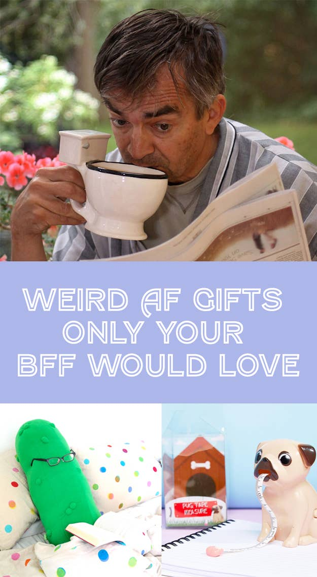 28 Weird As Hell Gifts You Can Only Give Your BFF