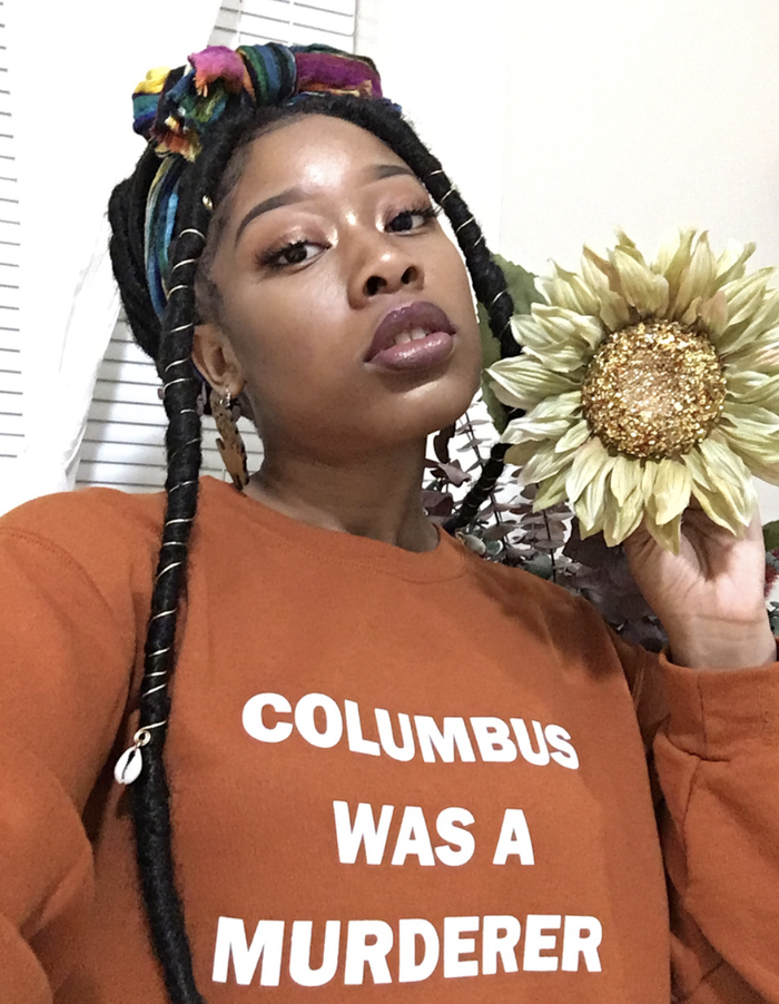 """It all started with the Columbus Was a Murderer sweatshirt. Olatiwa designed this sweatshirt to wear back in October on Columbus Day and ended up getting tons of requests when she posted a selfie of herself wearing it on to Facebook. """"I didn't really get that much hate, but I also don't read my comments because I know what I'm putting out there,"""" Olatiwa said. """"But overall everyone's personal messages to me were very cool and wholesome, so I was just really excited and ecstatic.""""Get Columbus Was a Murderer Sweatshirt from Splendid Rain Co. on Etsy for $30."""