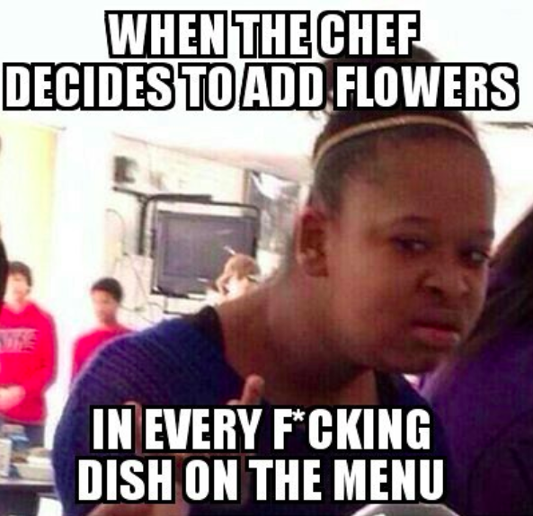 That one chef who decides to add nonfunctional garnishes to every damn dish.