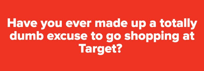Have You Ever Made Up A Totally Dumb Excuse To Go Shopping At Target
