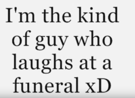 im the kind of guy who laughs at a funeral