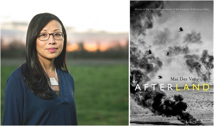 Mai Der Vang's debut poetry collection, Afterland, was selected by Carolyn Forché as the winner of the prestigious 2016 Walt Whitman Award, given by the Academy of American Poets, and was published by Graywolf Press in April 2017. Born in 1981 in California's Central Valley, she earned her MFA in poetry from Columbia University where she was awarded the Corrente Poetry Fellowship. Vang received her BA in English from the University of California, Berkeley. Her poems have appeared in Ninth Letter, The Journal, The Cincinnati Review, The Missouri Review Online, Radar, Asian American Literary Review, The Collagist, and elsewhere. Her essays have been published in the New York Times, the Washington Post, and the San Francisco Chronicle, among others. As an editorial member of the Hmong American Writers' Circle, she is coeditor of How Do I Begin: A Hmong American Literary Anthology (Heydey, 2011).She has received residencies from Hedgebrook and is a Kundiman fellow. She lives in Fresno, California, where she works as a writing/creative consultant.