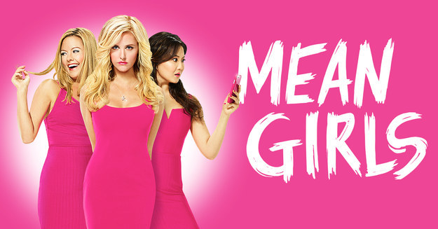You should see Mean Girls!