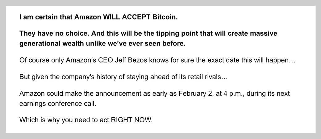 Amazon.comはビットコインを採用するはずだ。Amazon.comにそれ以外の選択肢はない。この動きは、かつて存在したことのないほど莫大な、世代間で引き継げる資産を生み出す切っ掛けになるだろう。採用の正確な日時を知っているのは、当然Amazon.comのCEOであるジェフ・ベゾスだけだ。ただし、Amazon.comはこれまでライバル小売業者に先んじてきたことを考えると……採用の発表は、早ければ、2月2日午後4時に始まる次の決算説明会と考えられる。だから、今すぐ行動を起こさないと駄目だ。