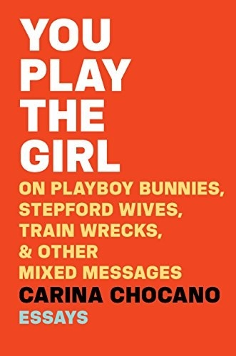 You Play the Girl: On Playboy Bunnies, Stepford Wives, Train Wrecks, & Other Mixed Messages, Carina Chocano