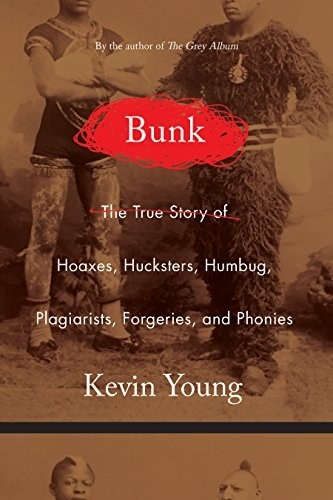 Bunk: The Rise of Hoaxes, Humbug, Plagiarists, Phonies, Post-Facts, and Fake News, Kevin Young