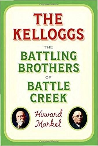 The Kelloggs: The Battling Brothers of Battle Creek, Howard Markel