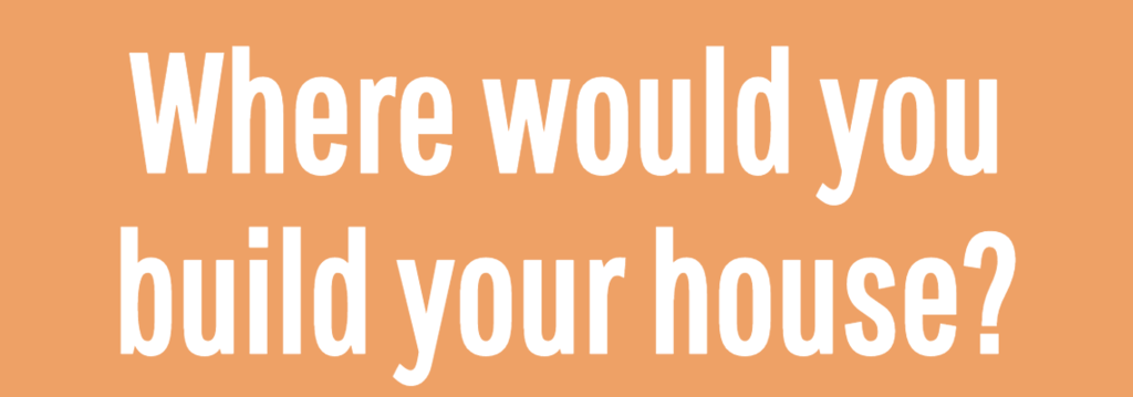 Where would you build your house?