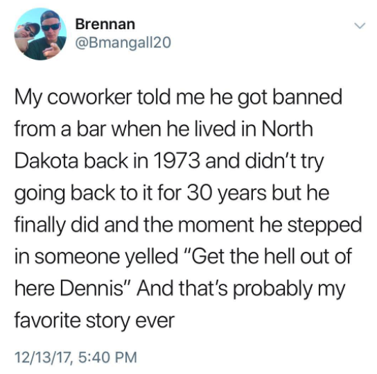 And, finally, never forget: At least you're not Dennis.