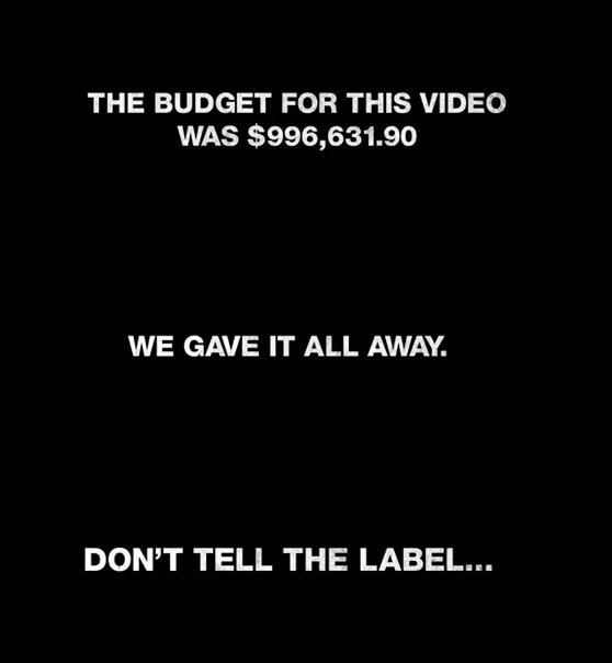 """""""The budget for this video was $996,631.90,"""" the music video states. """"We gave it all away. But don't tell the label..."""""""