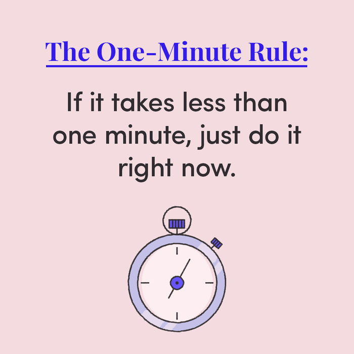 It's usually tiny tasks like hanging up your coat, making your bed, refilling your water bottle, or texting someone back. But as anyone knows, these seemingly small things can pile up without you even realizing, and take a (not-so-tiny) amount of time when you finally *do* get to them.