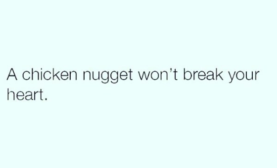 But it's ok because nuggets have never let you down before... unlike some other people in your life.