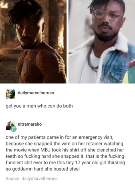 And this girl, who snapped her teeth after looking at Michael B. Jordan, then found her orthodontist talking about it Tumblr: