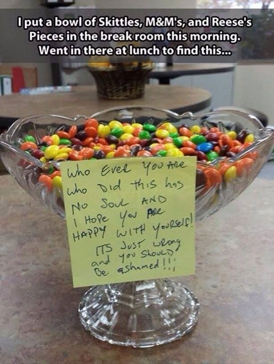 Leave a bowl of mixed up Skittles, M&M's, and Reese's Pieces for your friends, family, co-workers...whoever.