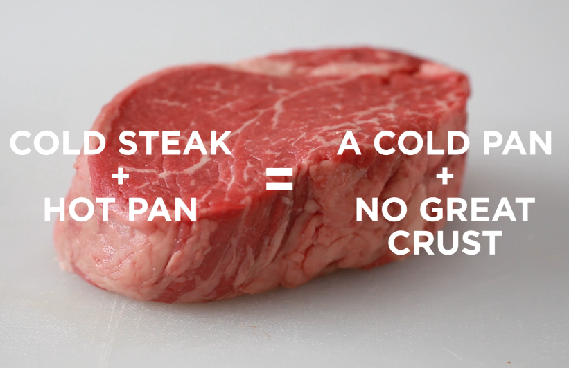 If you toss a cold steak in a hot pan, it'll bring down the pan's temperature. And if the pan temperature isn't high enough, you won't get the delicious crust you want in a great steak. So make sure to take your steak out of the fridge about 30 minutes before cooking it.
