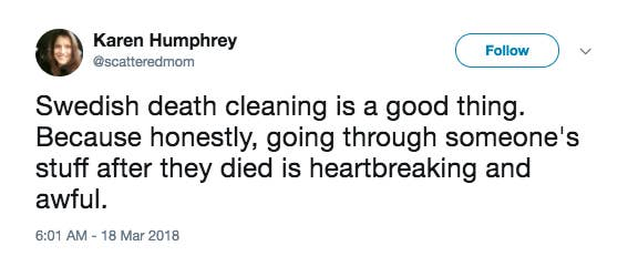 That's where Swedish death cleaning comes in — the process of organizing and de-cluttering your belongings before you, well, die. But it's as much for you as it is for the people who come after you.For you, death cleaning can be the motivation to live with less, by considering how much your stuff actually means to you. But it's also a process that saves your significant other, family, and friends from having to decide what to do with all your belongings while they're grieving.