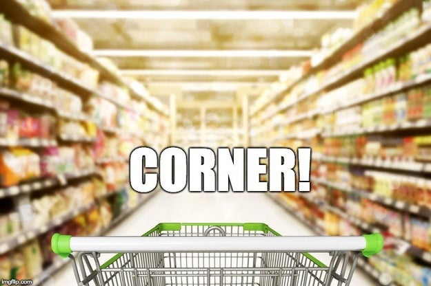 You yell CORNER every time you turn into a grocery aisle.