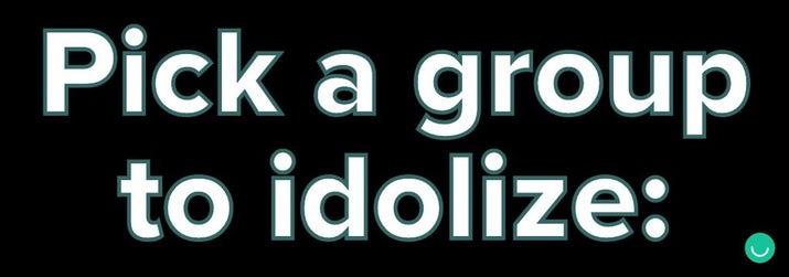 Pick a group to idolize: