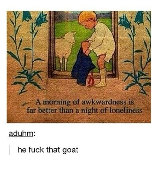 """An illustration of a young boy putting his pants on next to a goat with text that reads """"a morning of awkwardness is far better than a night of loneliness,"""" with added text from tumblr user aduhm that reads """"he fuck that goat"""""""