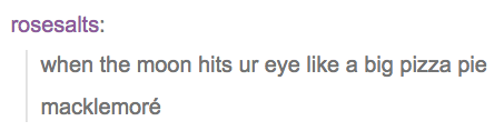 """a tumblr post from user rosesalts that reads """"when the moon hits ur eye like a big pizza pie macklemoré"""""""