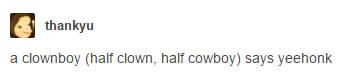 "a tumblr post from user thankyu that reads ""a clownboy (half clown, half cowboy) says yeehonk"""