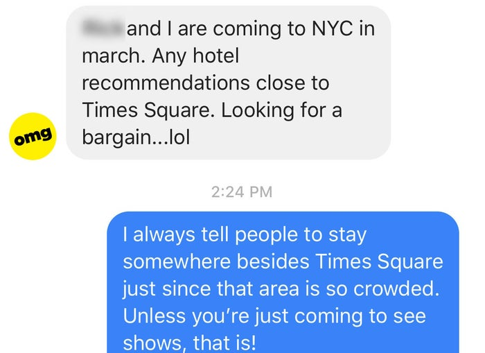 This is the advice I gave a friend who was visiting NYC a few months ago. Stay in Times Square only if you're coming to see a bunch of Broadway shows and do nothing else.