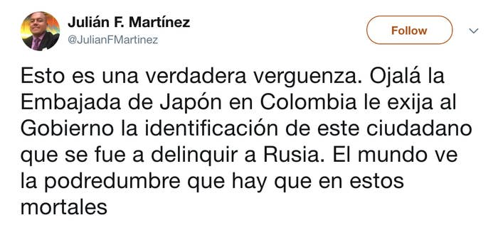 """""""This is a true shame. Hopefully the Embassy of Japan in Colombia will demand from the government the identity of this citizen who went to misbehave in Russia. The world is going to see the rot that there is in these mortals."""""""