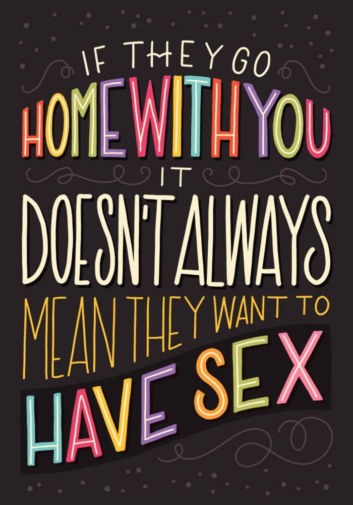 You can't assume that someone wants to sleep with you just because they've gone back to yours; they still have to actually give their consent. Another thing: You can't pressure someone into having sex with you just because they're staying over.