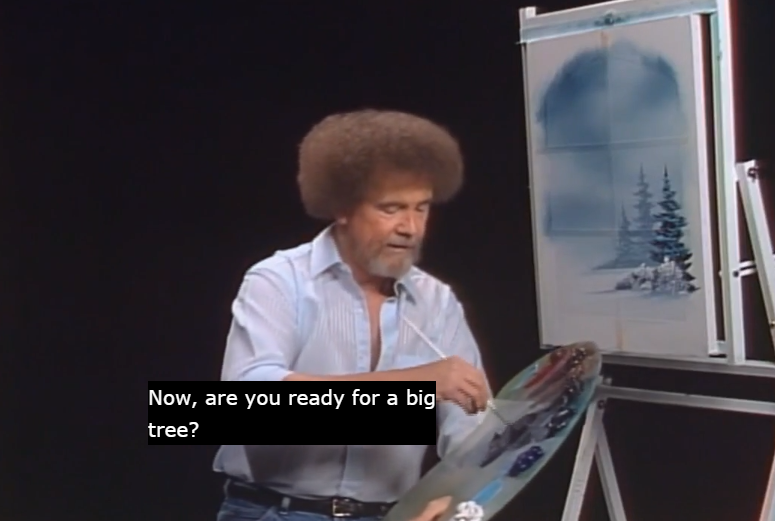 "A screenshot of Bob Ross painting a tree with the caption ""Now, are you ready for a big tree?"" written on it."