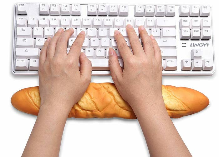 """Get it from Amazon for $12.99.Promising review: """"I'm using this as week speak, and it still cracks me up every day. Every time someone new walks into my office they think it is real bread — it is incredibly realistic looking. It is softer than any wrist rest I have ever had, I have carpal tunnel and I'm in software where typing isn't really an option, so to have something that is incredibly comfortable, and makes me smile every time I look at it is incredibly worth it! Don't underestimate the value in having something that makes the mundane a little more fun. And FYI, the packaging will also crack you up!"""" —Daryl-Ann"""